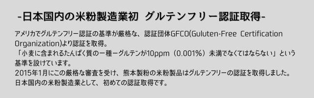 日本国内の米粉製造業初グルテンフリー認証取得。アメリカでグルテンフリー認証の基準が厳格な認証団体GFCO(Guluten-Free Certification Organization)より認証を取得。「小麦に含まれるたんぱく質の一種-グルテンが10ppm(0.001%)未満でなくてはならない」という基準を設けています。2015年1月にこの厳格な審査を受け、熊本製粉の米粉製品はグルテンフリーの認証を取得しました。日本国内の米粉製造業として初めての認証取得です