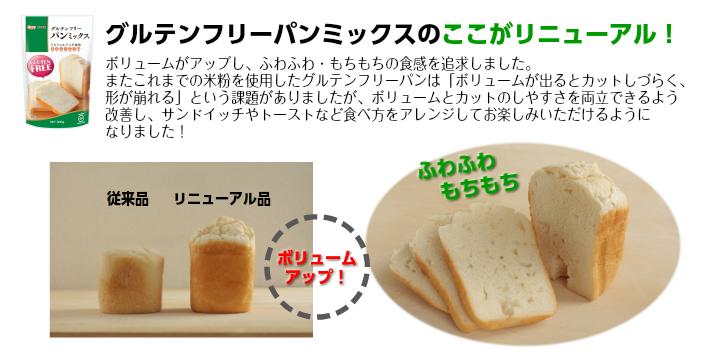 グルテンフリーパンミックスのここがリニューアル,ボリュームアップしふわふわもちもちの食感を追求しました,またこれまでの米粉を使用したグルテンフリーパンはボリュームが出るとカットしづらく形が崩れるという課題がありましたがボリュームとカットのしやすさを両立できるように改善しサンドイッチやトーストなど食べ方をアレンジしてお楽しみいただけるようになりました