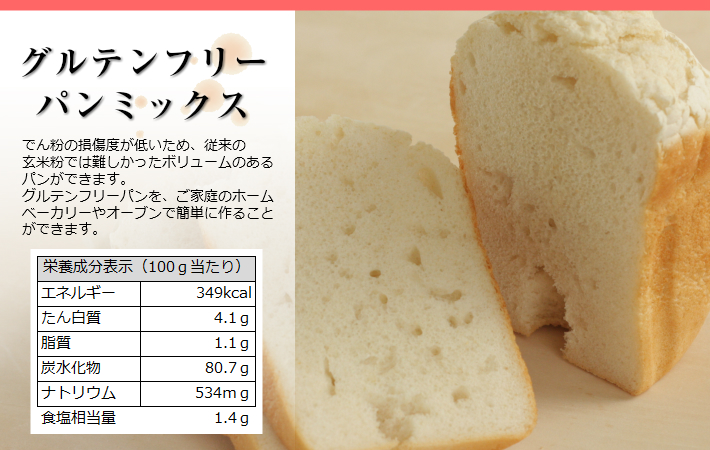グルテンフリーパンミックス,でん粉の損傷度が低いため従来の玄米粉では難しかったボリュームのあるパンができます,玄米粉風味のグルテンフリーパンをご家庭のホームベーカリーやオーブンで簡単に作ることができます,栄養成分表示