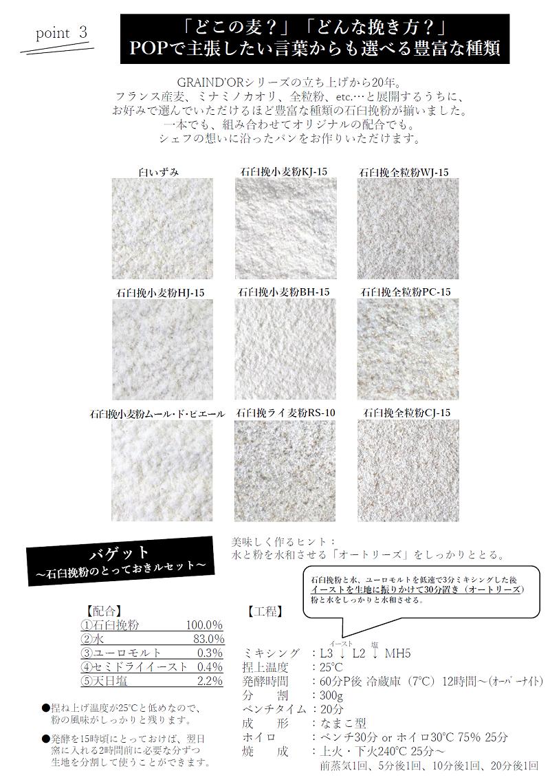 POINT3「どこの麦?」「どんな挽き方?」POPで主張したい言葉からも選べる豊富な種類。GRAIND'ORシリーズの立ち上げから20年。フランス産麦、ミナミノカオリ、全粒粉etc…と展開するうちに、おお好みで選んでいただけるほど豊富な種類の石臼挽粉が揃いました。一本でも、組み合わせてオリジナルの配合でも。シェフの想いに沿ったパンをお作りいただけます。臼いずみ、石臼挽小麦粉KJ-15、石臼挽全粒粉WJ-15、石臼挽小麦粉HJ-15、石臼挽小麦粉BH-15、石臼挽全粒粉PC-15、ムール・ド・ピエール、石臼挽ライ麦粉RS-10、石臼挽全粒粉CJ-15。バゲット石臼挽粉のとっておきルセット美味しく作るヒント:水と粉を水和させる「オートリーズ」をしっかりととる。