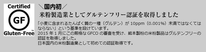 国内初。米粉製造業としてグルテンフリー認証を取得しました。「小麦に含まれるたんぱく質の一種(グルテン)が10ppm(0.001%)未満でなくてはならないという基準を設けています。2015年1月にこの厳格なGFCOの審査を受け、熊本製粉の米粉製品はグルテンフリーの認証を取得しました。日本国内の米粉製造業として初めての認証取得です。