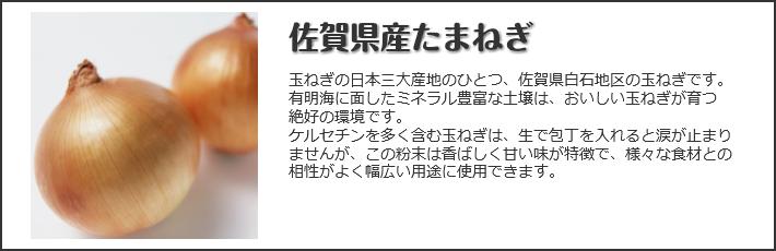 佐賀県産たまねぎ玉ねぎの日本三大産地のひとつ佐賀県白石地区の玉ねぎです。有明海に面しあミネラル豊富な土壌は、おいしい玉ねぎが育つ絶好の環境です。ケルセチンを多く含む玉ねぎは、生で包丁を入れると涙が止まりませんが、この粉末は香ばしく甘い味が特徴で様々な食材との相性がよく幅広い用途に使用できます